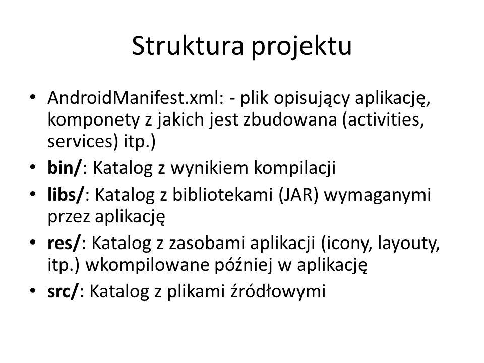Struktura projektu AndroidManifest.xml: - plik opisujący aplikację, komponety z jakich jest zbudowana (activities, services) itp.) bin/: Katalog z wyn