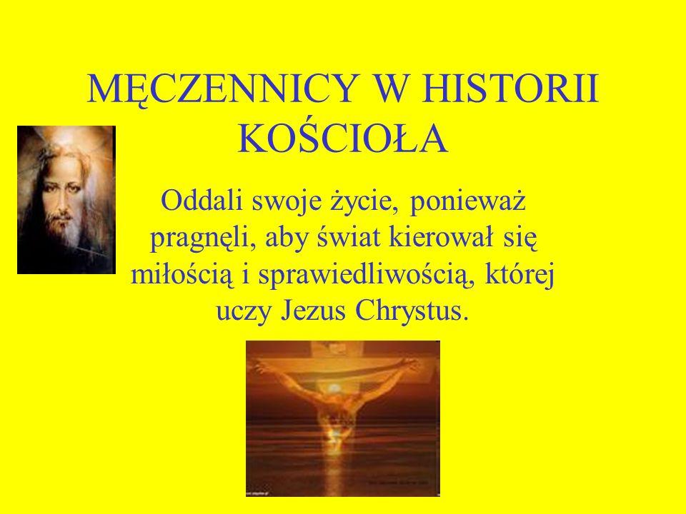 MĘCZENNICY W HISTORII KOŚCIOŁA Oddali swoje życie, ponieważ pragnęli, aby świat kierował się miłością i sprawiedliwością, której uczy Jezus Chrystus.