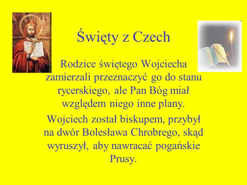 Święty z Czech Rodzice świętego Wojciecha zamierzali przeznaczyć go do stanu rycerskiego, ale Pan Bóg miał względem niego inne plany. Wojciech został