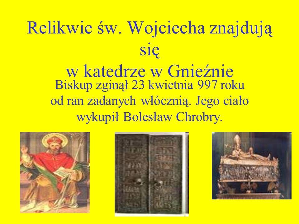 Relikwie św. Wojciecha znajdują się w katedrze w Gnieźnie Biskup zginął 23 kwietnia 997 roku od ran zadanych włócznią. Jego ciało wykupił Bolesław Chr