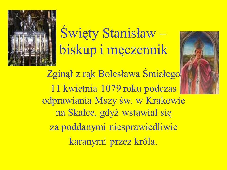 Święty Stanisław – biskup i męczennik Zginął z rąk Bolesława Śmiałego 11 kwietnia 1079 roku podczas odprawiania Mszy św. w Krakowie na Skałce, gdyż ws