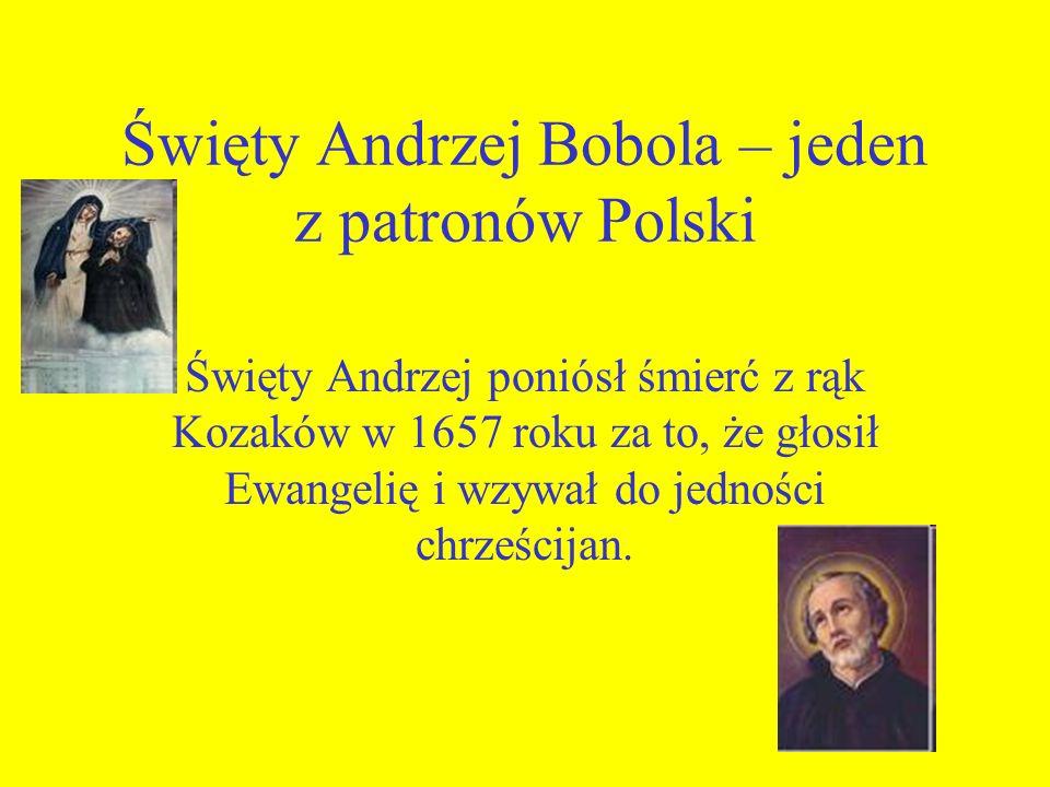 Święty Andrzej Bobola – jeden z patronów Polski Święty Andrzej poniósł śmierć z rąk Kozaków w 1657 roku za to, że głosił Ewangelię i wzywał do jednośc