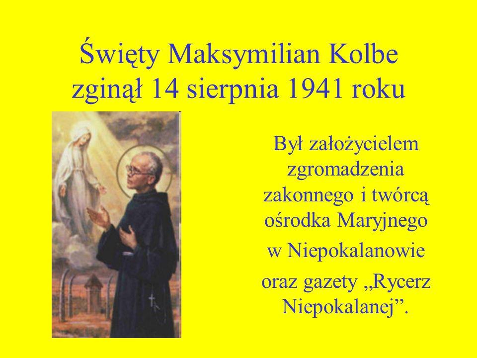 Święty Maksymilian Kolbe zginął 14 sierpnia 1941 roku Był założycielem zgromadzenia zakonnego i twórcą ośrodka Maryjnego w Niepokalanowie oraz gazety