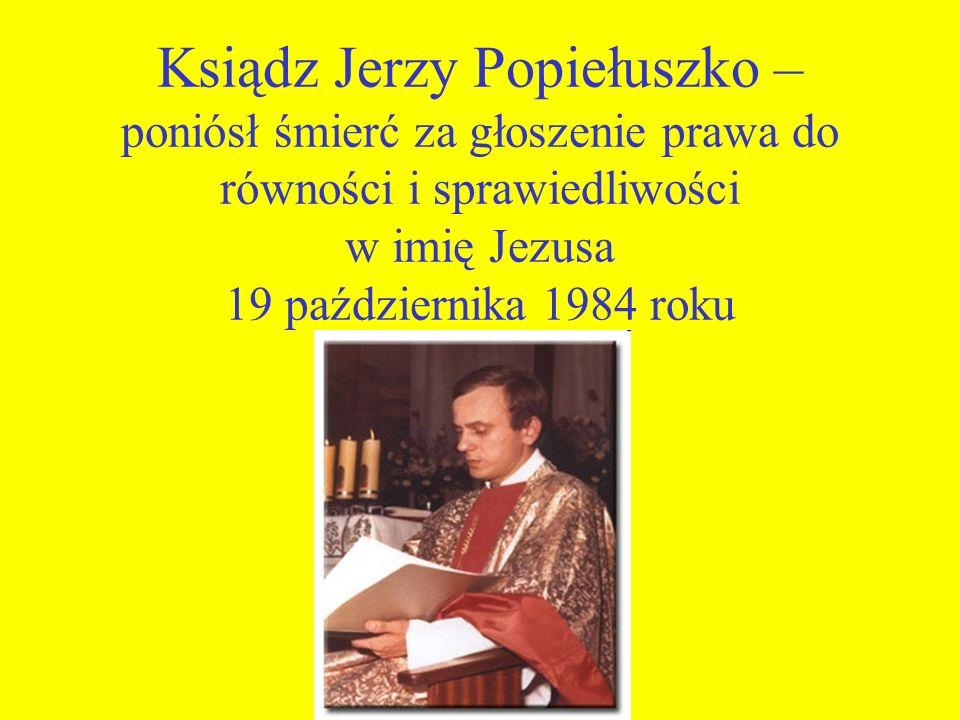 Ksiądz Jerzy Popiełuszko – poniósł śmierć za głoszenie prawa do równości i sprawiedliwości w imię Jezusa 19 października 1984 roku