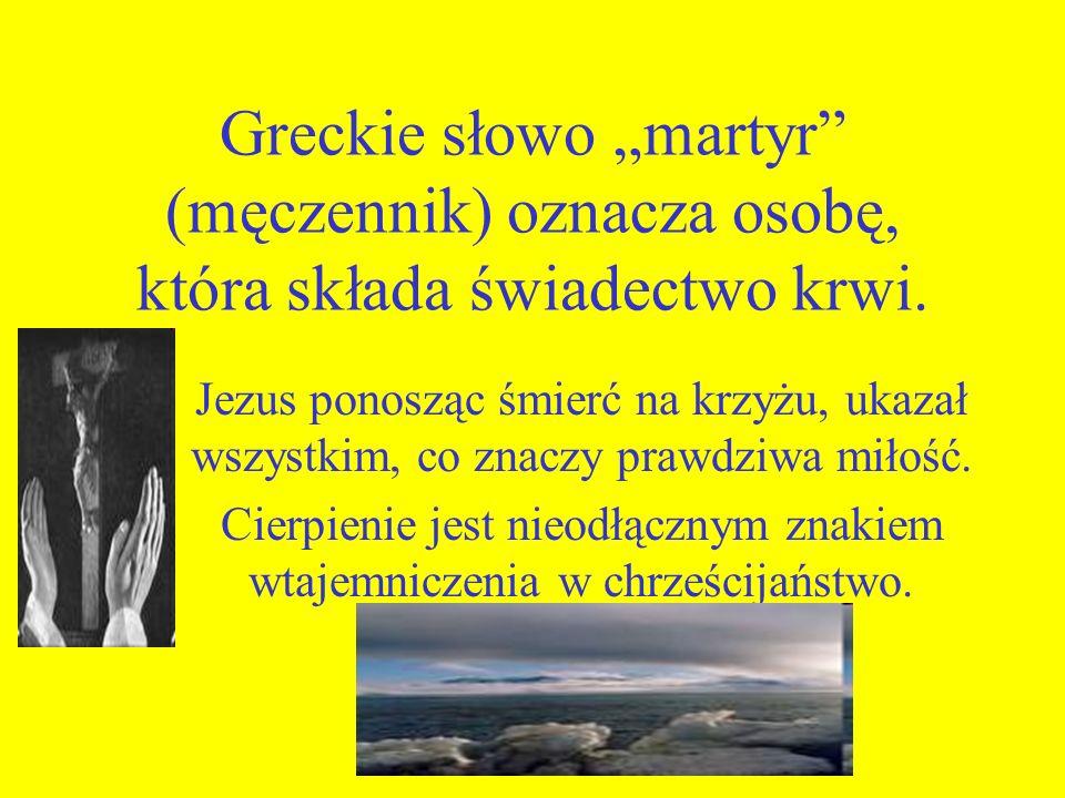 Greckie słowo martyr (męczennik) oznacza osobę, która składa świadectwo krwi. Jezus ponosząc śmierć na krzyżu, ukazał wszystkim, co znaczy prawdziwa m