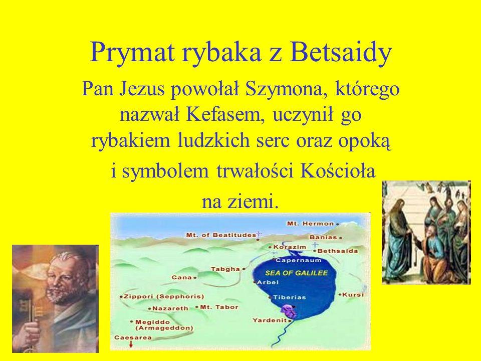 Prymat rybaka z Betsaidy Pan Jezus powołał Szymona, którego nazwał Kefasem, uczynił go rybakiem ludzkich serc oraz opoką i symbolem trwałości Kościoła