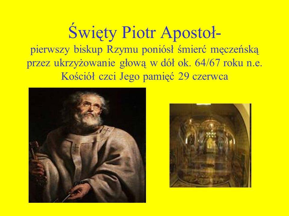 Święty Piotr Apostoł- pierwszy biskup Rzymu poniósł śmierć męczeńską przez ukrzyżowanie głową w dół ok. 64/67 roku n.e. Kościół czci Jego pamięć 29 cz