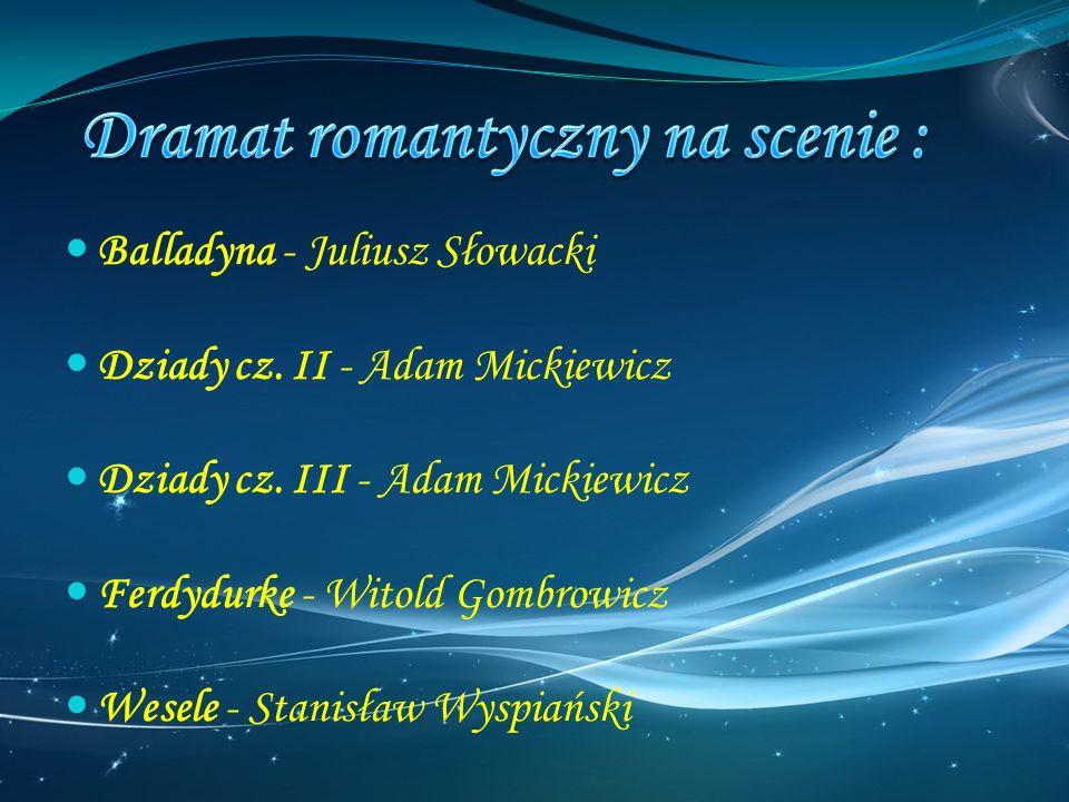 Balladyna - Juliusz Słowacki Dziady cz. II - Adam Mickiewicz Dziady cz. III - Adam Mickiewicz Ferdydurke - Witold Gombrowicz Wesele - Stanisław Wyspia