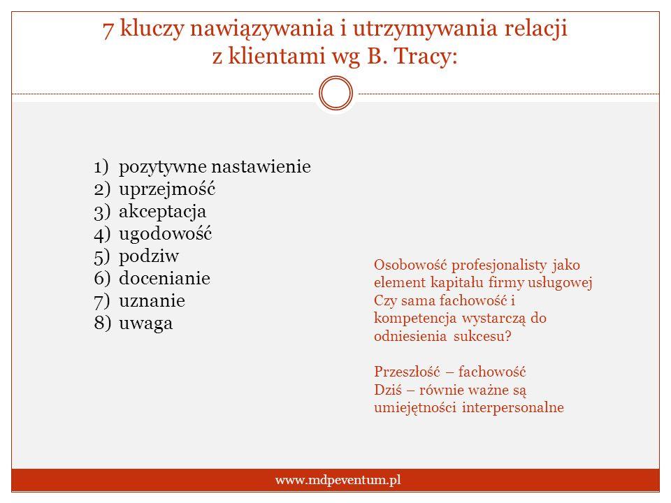 7 kluczy nawiązywania i utrzymywania relacji z klientami wg B. Tracy: www.mdpeventum.pl 1)pozytywne nastawienie 2)uprzejmość 3)akceptacja 4)ugodowość