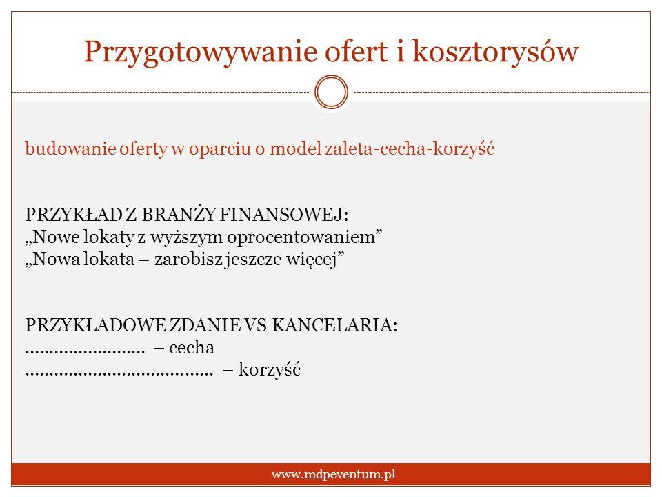 Przygotowywanie ofert i kosztorysów www.mdpeventum.pl budowanie oferty w oparciu o model zaleta-cecha-korzyść PRZYKŁAD Z BRANŻY FINANSOWEJ: Nowe lokat