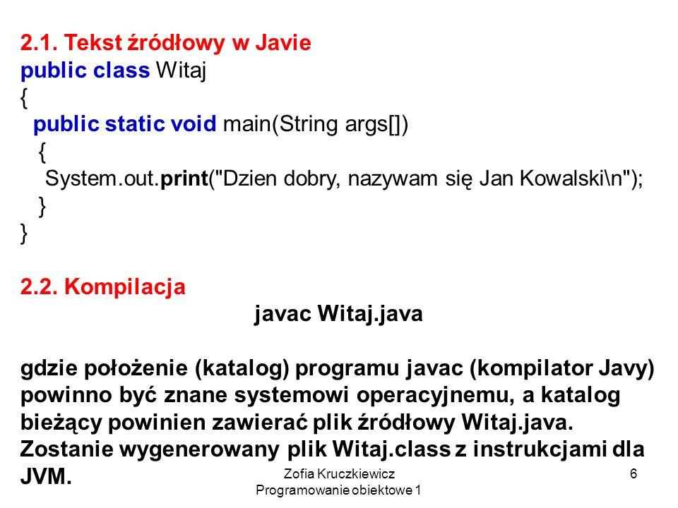 Zofia Kruczkiewicz Programowanie obiektowe 1 6 2.1. Tekst źródłowy w Javie public class Witaj { public static void main(String args[]) { System.out.pr