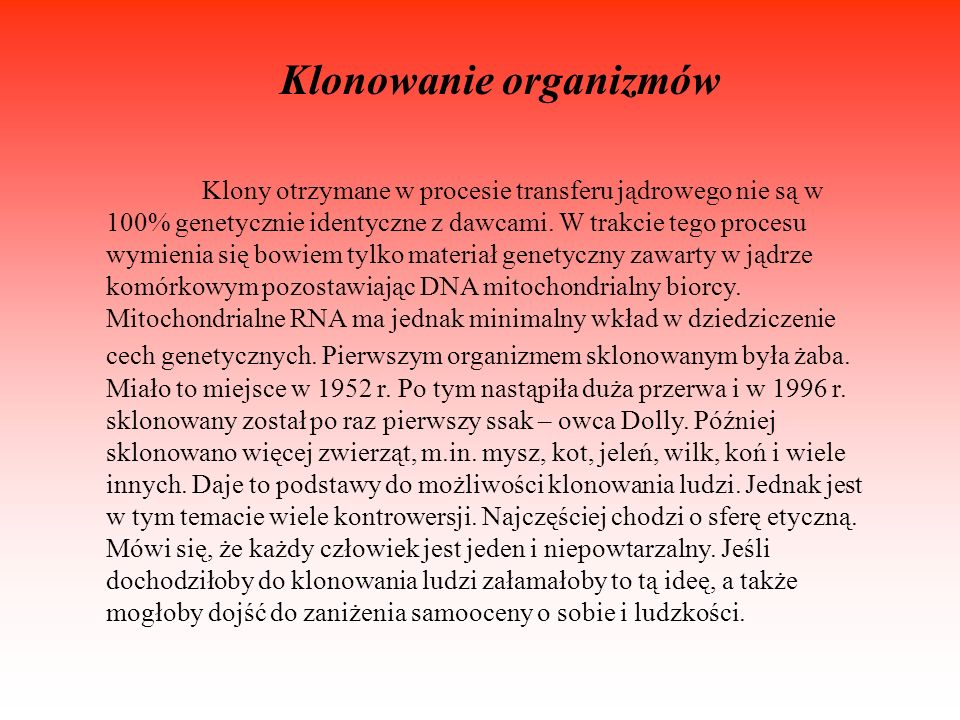 Klonowanie organizmów Klony otrzymane w procesie transferu jądrowego nie są w 100% genetycznie identyczne z dawcami. W trakcie tego procesu wymienia s
