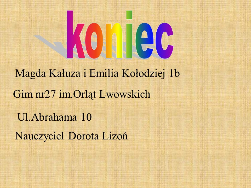 Magda Kałuza i Emilia Kołodziej 1b Gim nr27 im.Orląt Lwowskich Nauczyciel Dorota Lizoń Ul.Abrahama 10