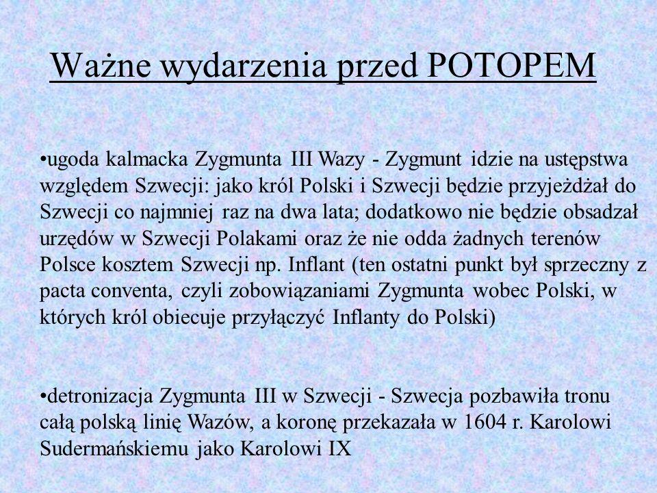 Ważne wydarzenia przed POTOPEM: wojna o Inflanty (1600-1611) - rozpoczęta atakiem Karola IX na polskie Inflanty; decydujące starcie było pod Kircholnem (zwycięstwo Chodkiewicza) w 1605 r., niestety Polacy nie wykorzystali zwycięstwa, gdyż nieopłacone wojsko rozeszło się, a Polska była zajęta rokoszem Zebrzydowskiego i wojna domową (m.in.