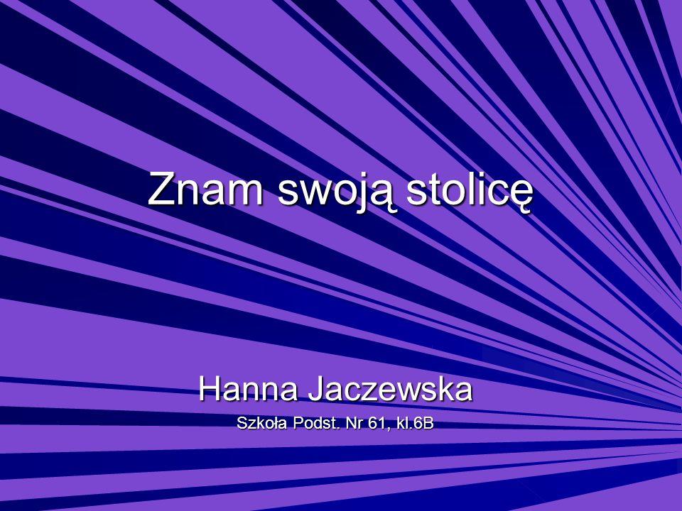 Znam swoją stolicę Hanna Jaczewska Szkoła Podst. Nr 61, kl.6B