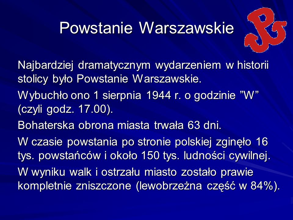 Powstanie Warszawskie Najbardziej dramatycznym wydarzeniem w historii stolicy było Powstanie Warszawskie. Wybuchło ono 1 sierpnia 1944 r. o godzinie W