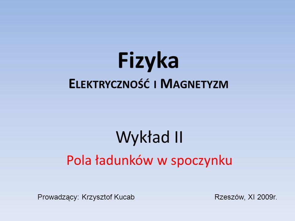 Fizyka E LEKTRYCZNOŚĆ I M AGNETYZM Wykład II Pola ładunków w spoczynku Prowadzący: Krzysztof KucabRzeszów, XI 2009r.