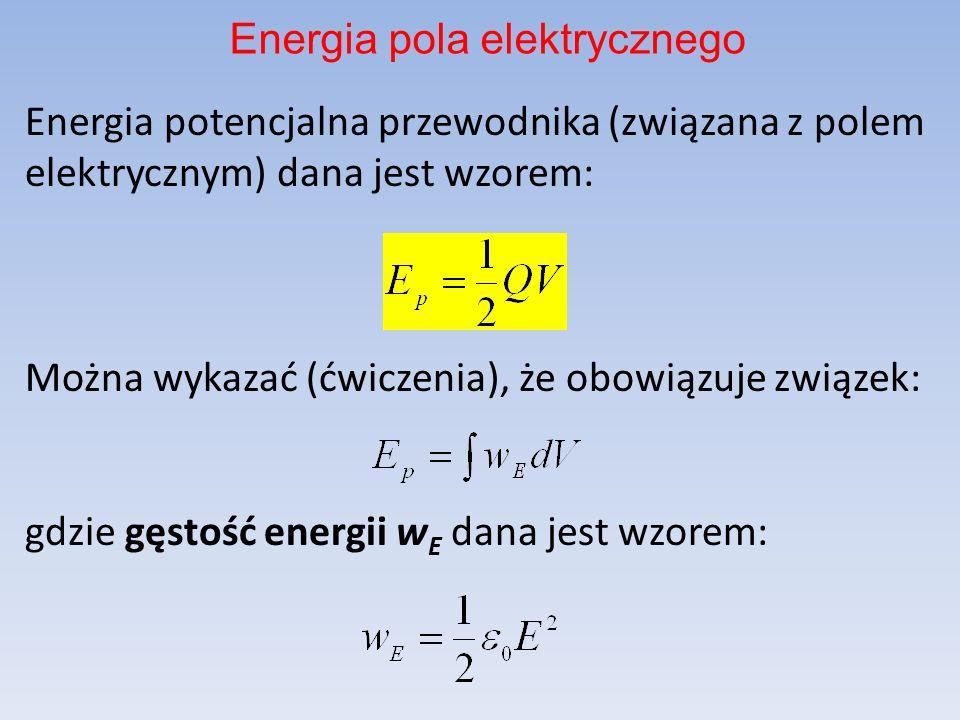 Energia potencjalna przewodnika (związana z polem elektrycznym) dana jest wzorem: Można wykazać (ćwiczenia), że obowiązuje związek: gdzie gęstość energii w E dana jest wzorem: Energia pola elektrycznego