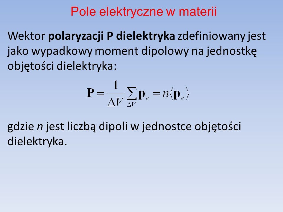 Wektor polaryzacji P dielektryka zdefiniowany jest jako wypadkowy moment dipolowy na jednostkę objętości dielektryka: gdzie n jest liczbą dipoli w jednostce objętości dielektryka.