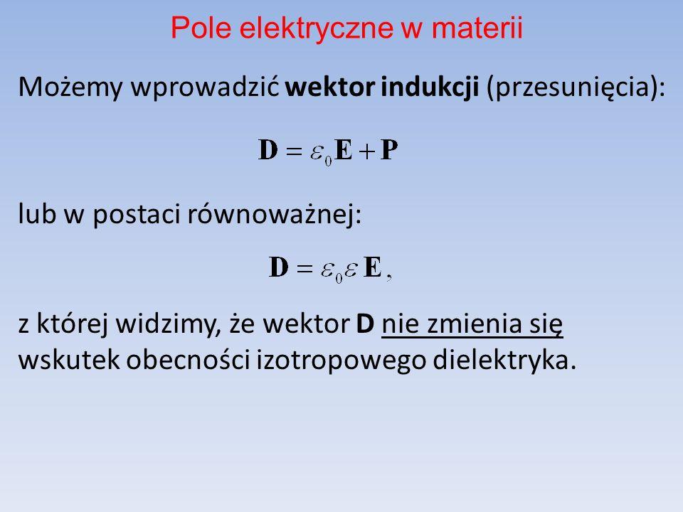 Możemy wprowadzić wektor indukcji (przesunięcia): lub w postaci równoważnej: z której widzimy, że wektor D nie zmienia się wskutek obecności izotropowego dielektryka.