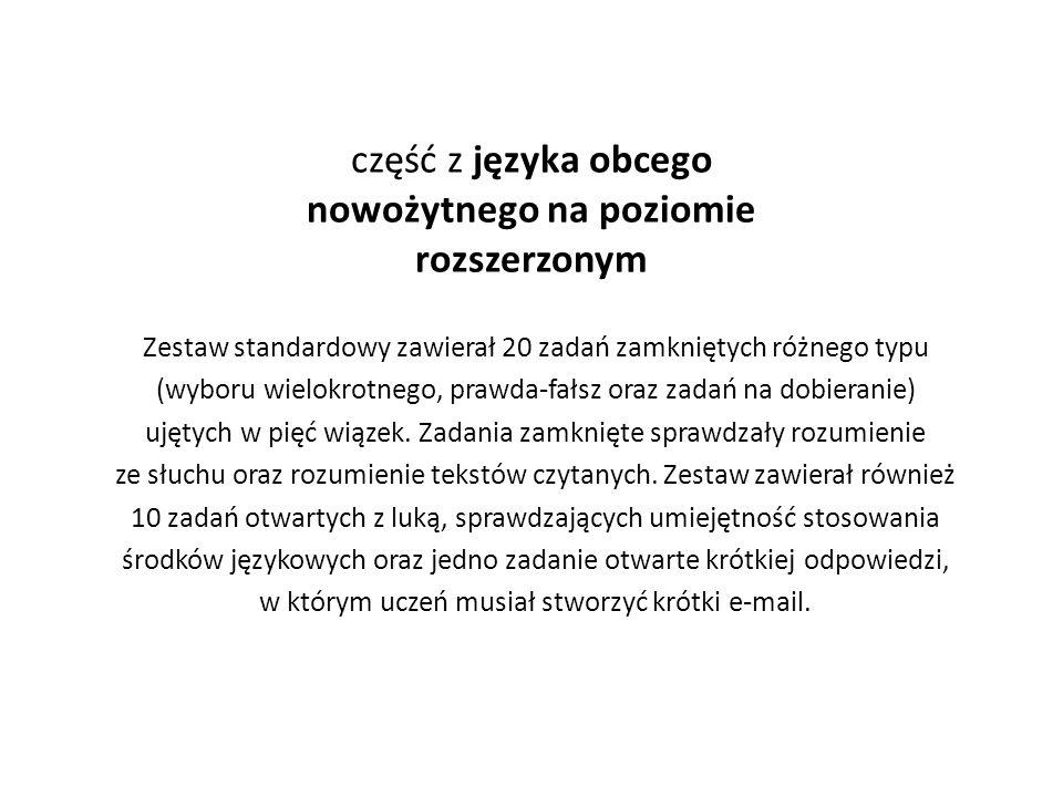 część z języka obcego nowożytnego na poziomie rozszerzonym Zestaw standardowy zawierał 20 zadań zamkniętych różnego typu (wyboru wielokrotnego, prawda-fałsz oraz zadań na dobieranie) ujętych w pięć wiązek.
