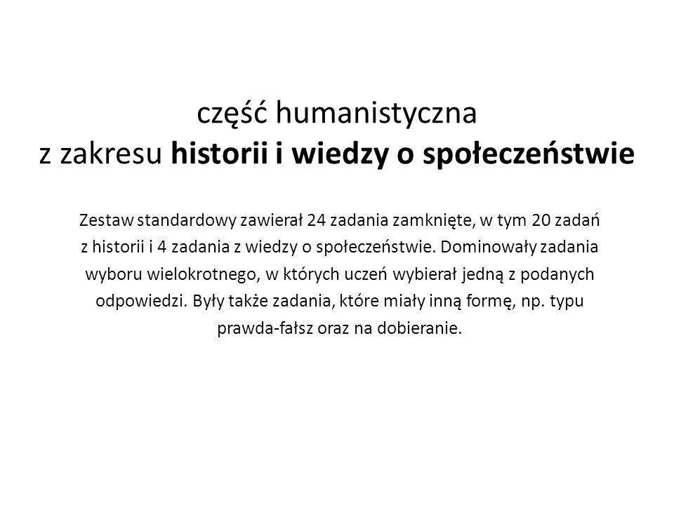 część humanistyczna z zakresu historii i wiedzy o społeczeństwie Zestaw standardowy zawierał 24 zadania zamknięte, w tym 20 zadań z historii i 4 zadania z wiedzy o społeczeństwie.