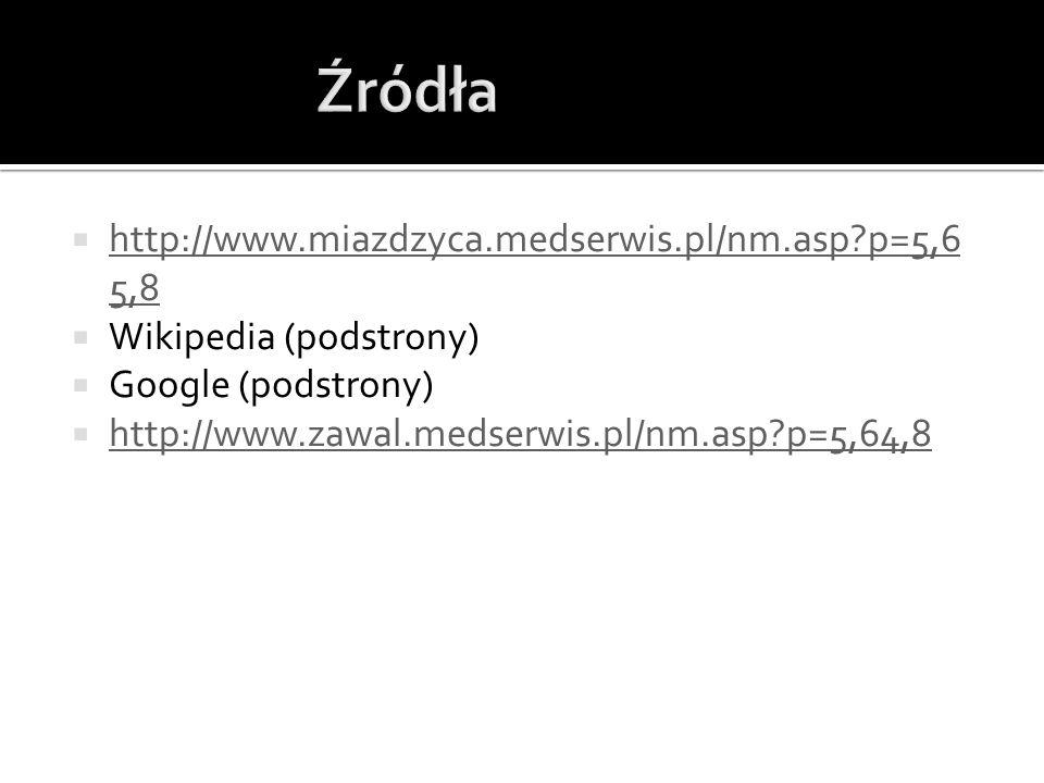 http://www.miazdzyca.medserwis.pl/nm.asp?p=5,6 5,8 http://www.miazdzyca.medserwis.pl/nm.asp?p=5,6 5,8 Wikipedia (podstrony) Google (podstrony) http://www.zawal.medserwis.pl/nm.asp?p=5,64,8