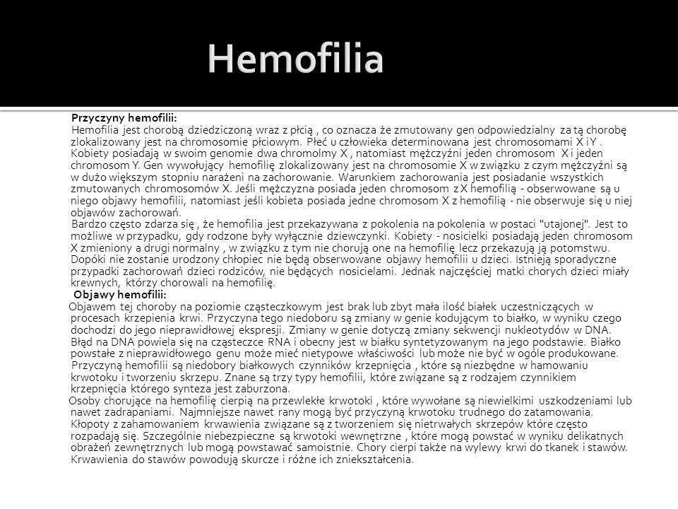 Przyczyny hemofilii: Hemofilia jest chorobą dziedziczoną wraz z płcią, co oznacza że zmutowany gen odpowiedzialny za tą chorobę zlokalizowany jest na chromosomie płciowym.
