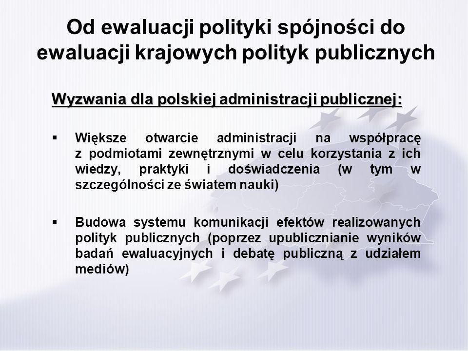 Od ewaluacji polityki spójności do ewaluacji krajowych polityk publicznych Wyzwania dla polskiej administracji publicznej: Większe otwarcie administracji na współpracę z podmiotami zewnętrznymi w celu korzystania z ich wiedzy, praktyki i doświadczenia (w tym w szczególności ze światem nauki) Budowa systemu komunikacji efektów realizowanych polityk publicznych (poprzez upublicznianie wyników badań ewaluacyjnych i debatę publiczną z udziałem mediów)