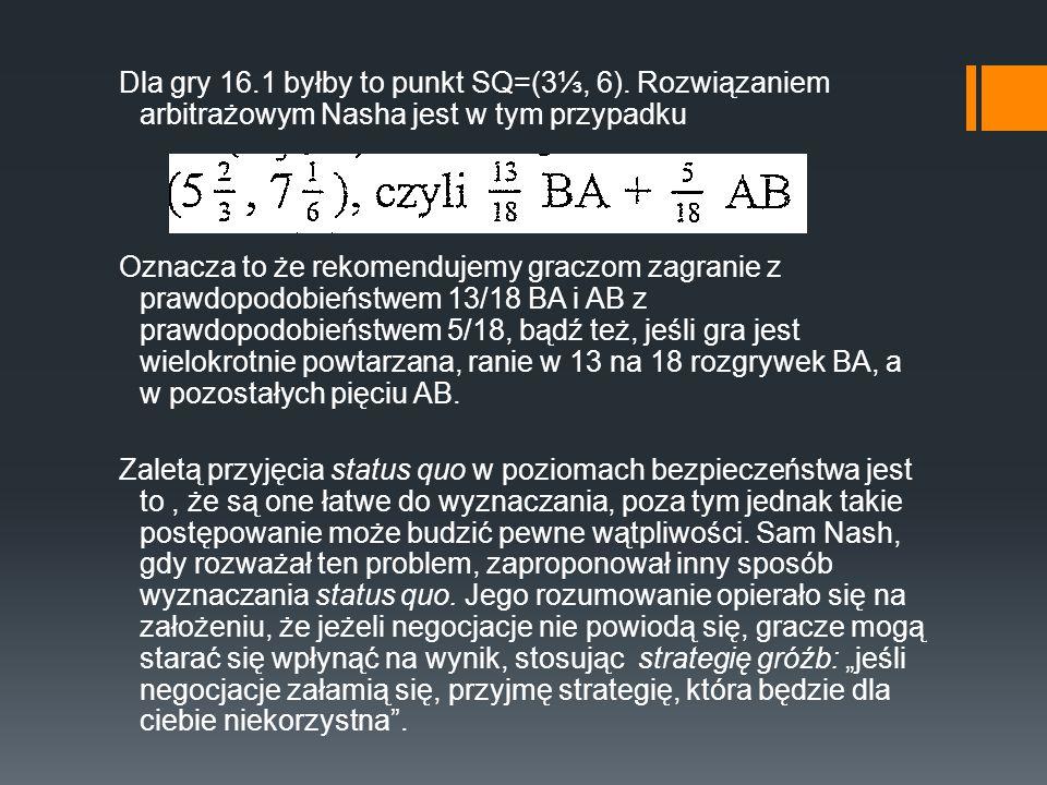 Dla gry 16.1 byłby to punkt SQ=(3, 6). Rozwiązaniem arbitrażowym Nasha jest w tym przypadku Oznacza to że rekomendujemy graczom zagranie z prawdopodob