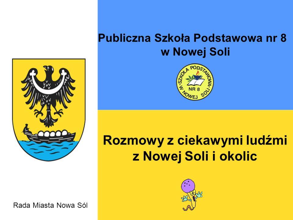 Publiczna Szkoła Podstawowa nr 8 w Nowej Soli Rozmowy z ciekawymi ludźmi z Nowej Soli i okolic Rada Miasta Nowa Sól
