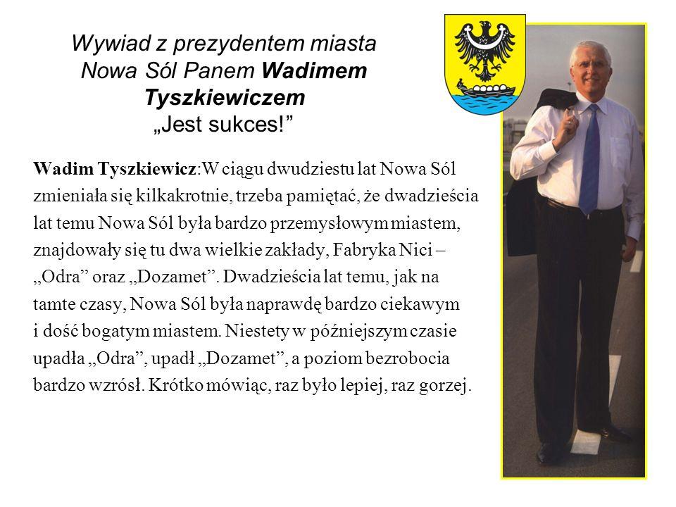 Wywiad z prezydentem miasta Nowa Sól Panem Wadimem Tyszkiewiczem Jest sukces! Wadim Tyszkiewicz:W ciągu dwudziestu lat Nowa Sól zmieniała się kilkakro