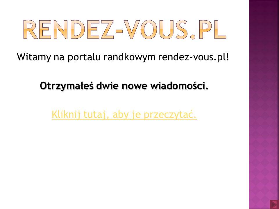 Witamy na portalu randkowym rendez-vous.pl.Otrzymałeś dwie nowe wiadomości.