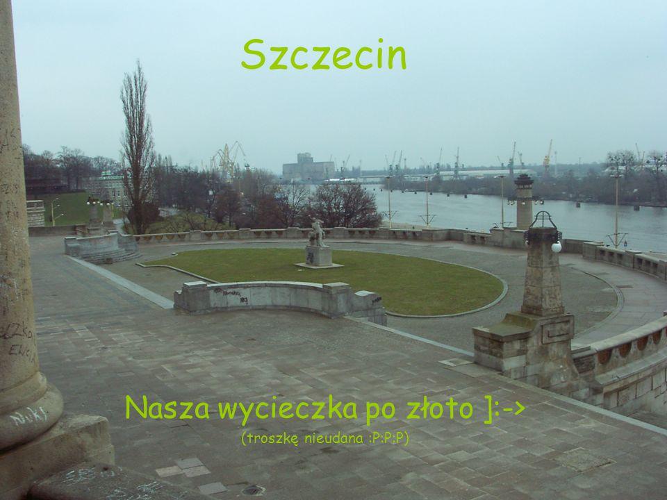 Szczecin Nasza wycieczka po złoto ]:-> (troszkę nieudana :P:P:P)