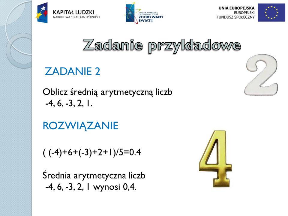 ZADANIE 2 Oblicz średnią arytmetyczną liczb -4, 6, -3, 2, 1. ROZWIĄZANIE ( (-4)+6+(-3)+2+1)/5=0.4 Średnia arytmetyczna liczb -4, 6, -3, 2, 1 wynosi 0,