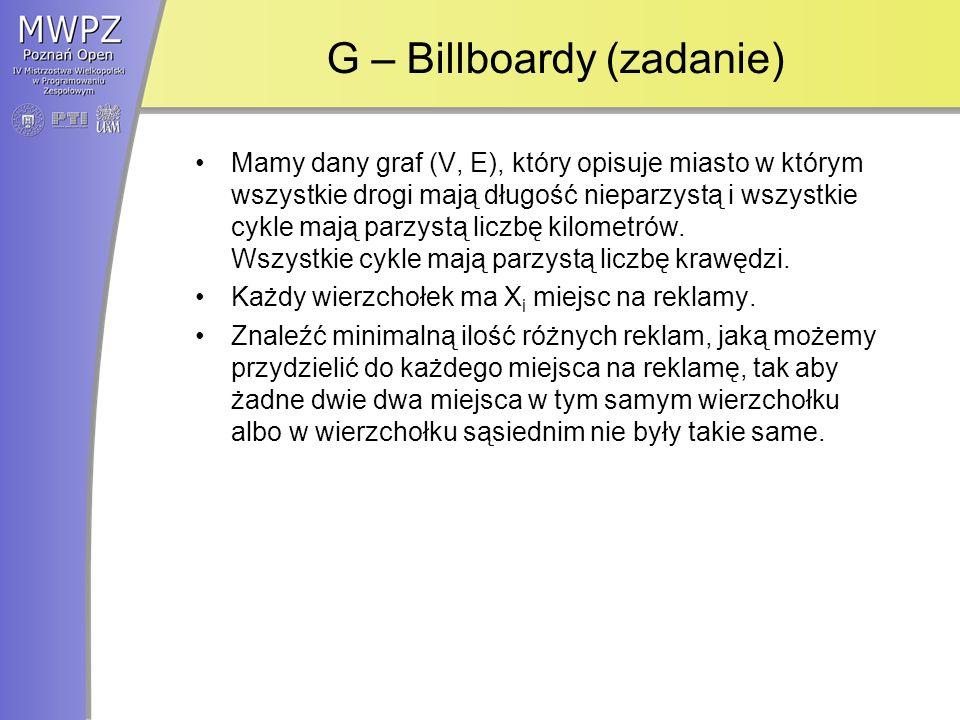 G – Billboardy (zadanie) Mamy dany graf (V, E), który opisuje miasto w którym wszystkie drogi mają długość nieparzystą i wszystkie cykle mają parzystą liczbę kilometrów.