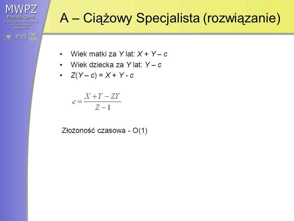 A – Ciążowy Specjalista (rozwiązanie) Wiek matki za Y lat: X + Y – c Wiek dziecka za Y lat: Y – c Z(Y – c) = X + Y - c Złożoność czasowa - O(1)