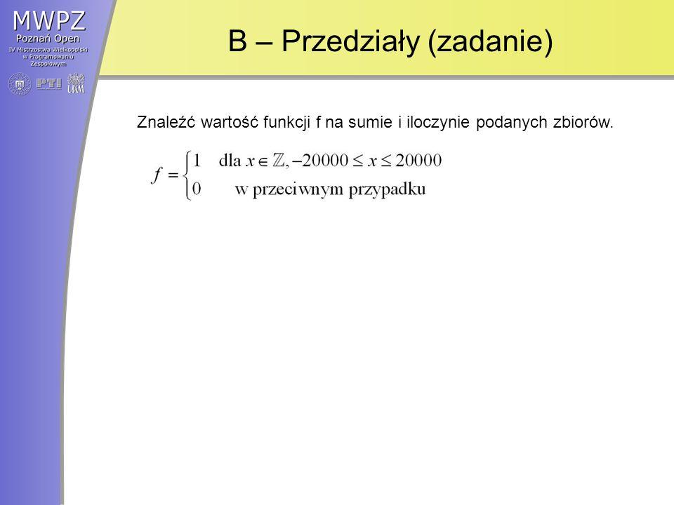 B – Przedziały (rozwiązanie) Dla każdego z przedziałów: –znaleźć największy przedział o końcach całkowitych, który jest zawarty w danym przedziale, –zwiększyć o jeden wartość w tablicy na pozycji odpowiadającej lewemu końcowi przedziału, –zmniejszyć o jeden wartość w tablicy na pozycji odpowiadającej prawemu końcowi przedziału.