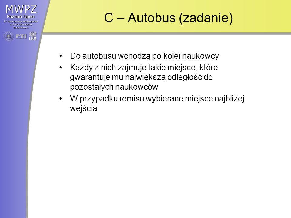 C – Autobus (rozwiązanie) Każdy ciągły przedział miejsc wrzucamy na stóg (kopiec) Kiedy przychodzi kolejny naukowiec ściągamy ze stogu przedział, który jest najbliżej wejścia i gwarantuje najmniejszą odległość Dzielimy go na dwie części, które wrzucamy na stóg Złożoność czasowa - O(N log N)