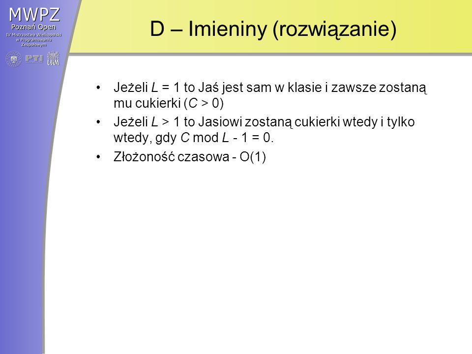 D – Imieniny (rozwiązanie) Jeżeli L = 1 to Jaś jest sam w klasie i zawsze zostaną mu cukierki (C > 0) Jeżeli L > 1 to Jasiowi zostaną cukierki wtedy i tylko wtedy, gdy C mod L - 1 = 0.