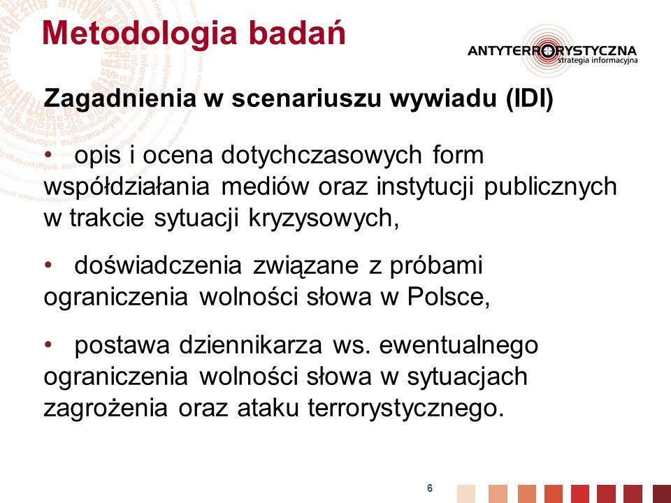 6 Metodologia badań Zagadnienia w scenariuszu wywiadu (IDI) opis i ocena dotychczasowych form współdziałania mediów oraz instytucji publicznych w trakcie sytuacji kryzysowych, doświadczenia związane z próbami ograniczenia wolności słowa w Polsce, postawa dziennikarza ws.