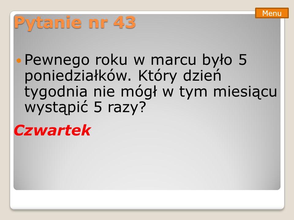 Pytanie nr 43 Pewnego roku w marcu było 5 poniedziałków. Który dzień tygodnia nie mógł w tym miesiącu wystąpić 5 razy? Menu Czwartek