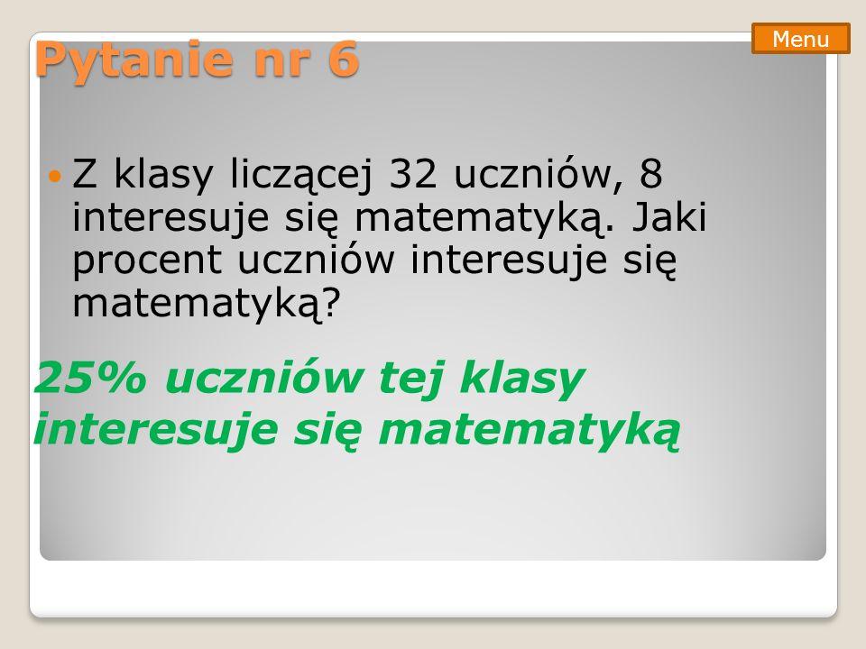 Pytanie nr 6 Z klasy liczącej 32 uczniów, 8 interesuje się matematyką. Jaki procent uczniów interesuje się matematyką? Menu 25% uczniów tej klasy inte