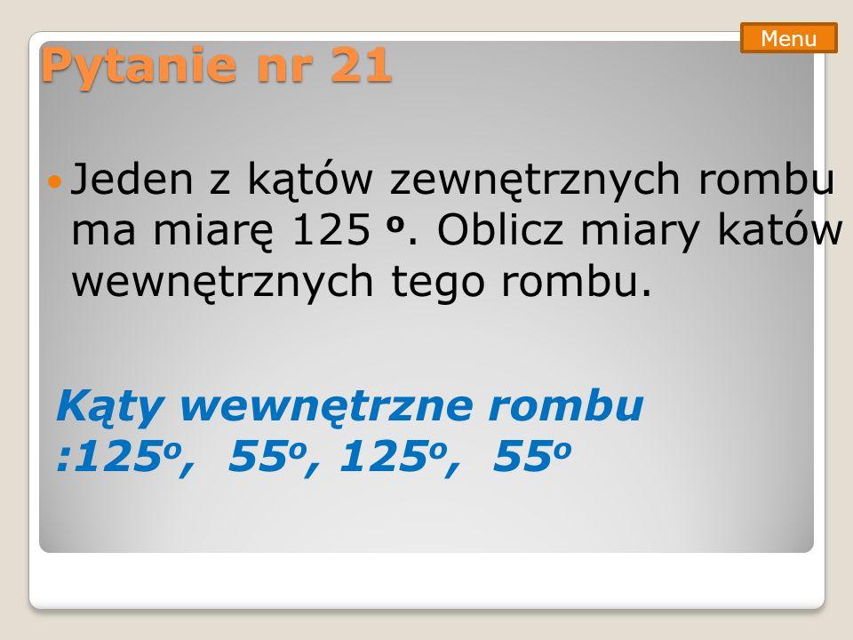 Pytanie nr 21 Jeden z kątów zewnętrznych rombu ma miarę 125 o. Oblicz miary katów wewnętrznych tego rombu. Menu Kąty wewnętrzne rombu :125 o, 55 o, 12