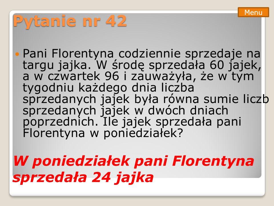 Pytanie nr 42 Pani Florentyna codziennie sprzedaje na targu jajka. W środę sprzedała 60 jajek, a w czwartek 96 i zauważyła, że w tym tygodniu każdego