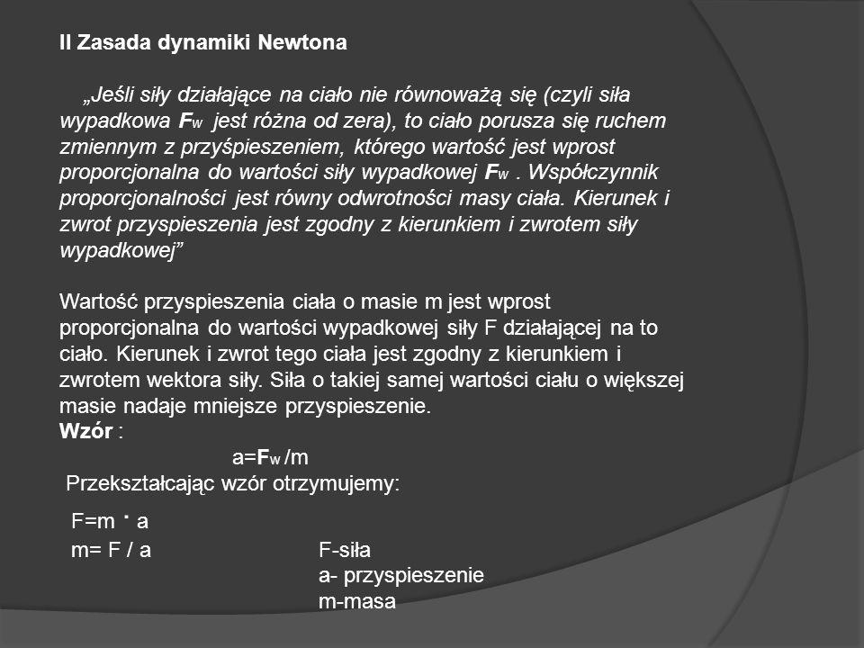 II Zasada dynamiki Newtona Jeśli siły działające na ciało nie równoważą się (czyli siła wypadkowa F w jest różna od zera), to ciało porusza się ruchem