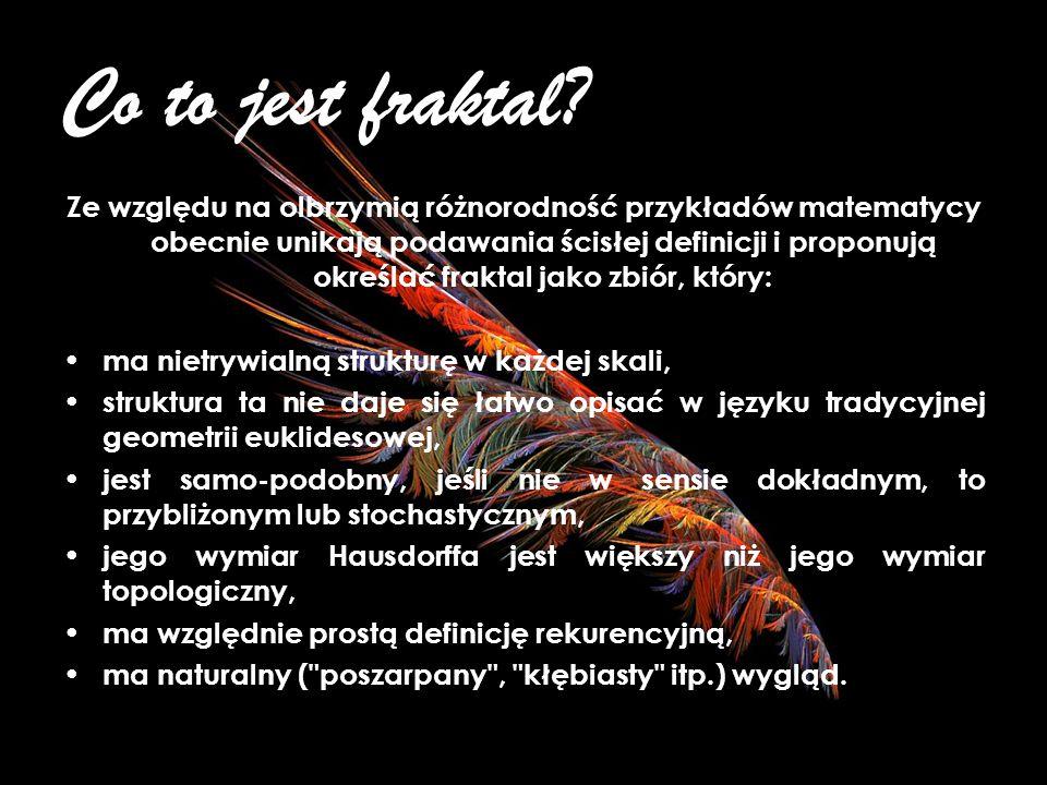 Co to jest fraktal? Fraktal, według definicji encyklopedycznej to obiekt, dla którego wymiar fraktalny (Hausdorffa- Besicovitcha) jest większy od wymi