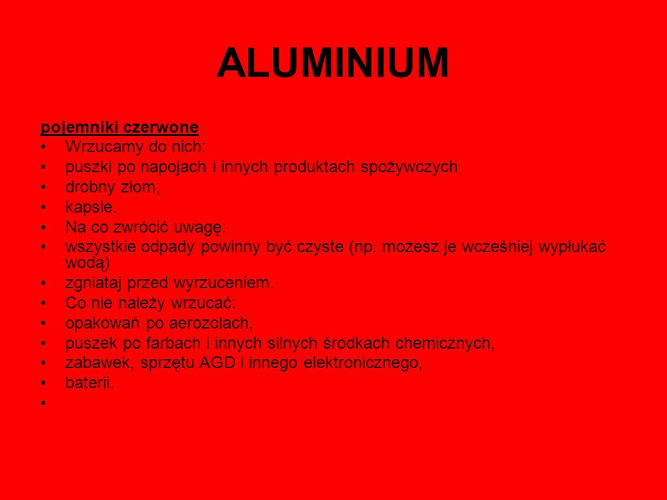 ALUMINIUM pojemniki czerwone Wrzucamy do nich: puszki po napojach i innych produktach spożywczych drobny złom, kapsle. Na co zwrócić uwagę: wszystkie