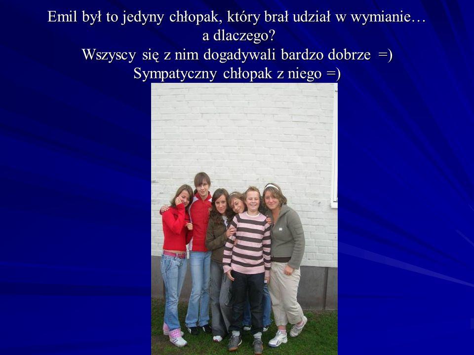 Emil był to jedyny chłopak, który brał udział w wymianie… a dlaczego? Wszyscy się z nim dogadywali bardzo dobrze =) Sympatyczny chłopak z niego =)