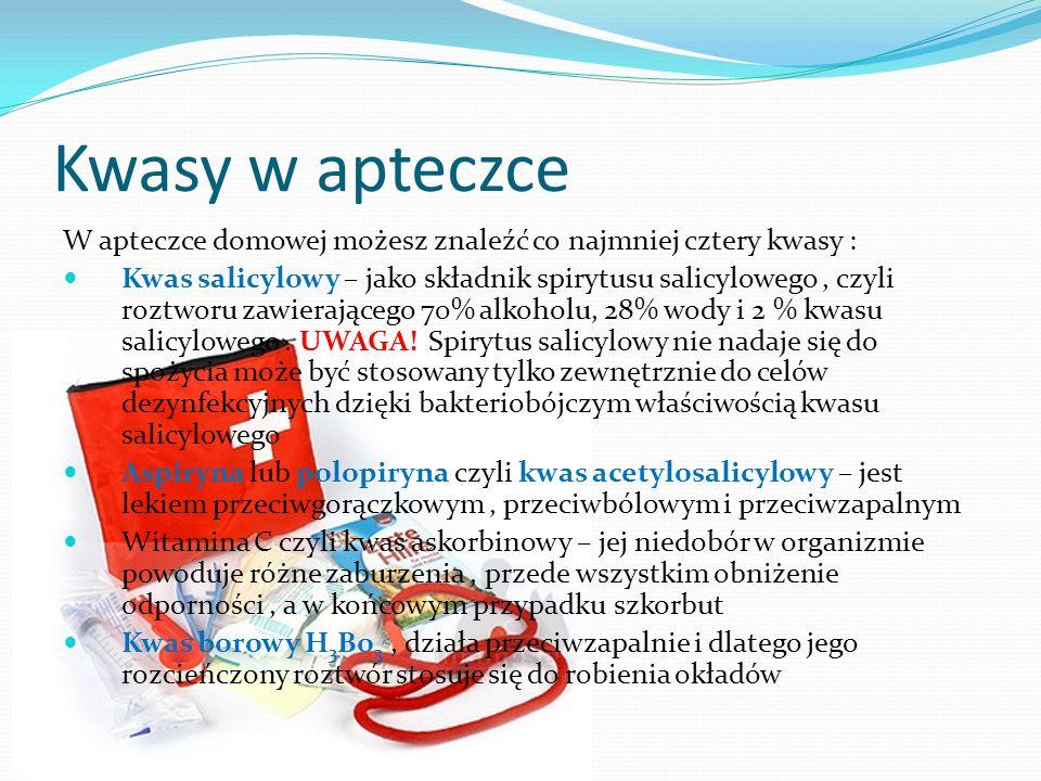 Kwasy w apteczce W apteczce domowej możesz znaleźć co najmniej cztery kwasy : Kwas salicylowy – jako składnik spirytusu salicylowego, czyli roztworu z